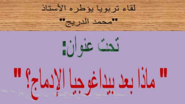 ماذا بعد بيداغوجيا الإدماج؟ لقاء تربوي يؤطره الأستاذ محمد الدريج