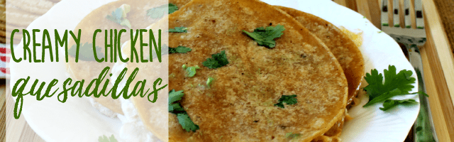 Super Yummy Creamy Chicken Quesadillas