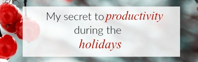 My Secret to Productivity During The Holidays