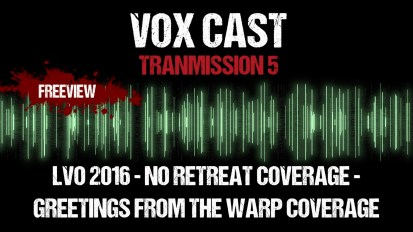 Vox Cast Transmission 5: LVO 2016, No Retreat Coverage & Greetings From The Warp Coverage