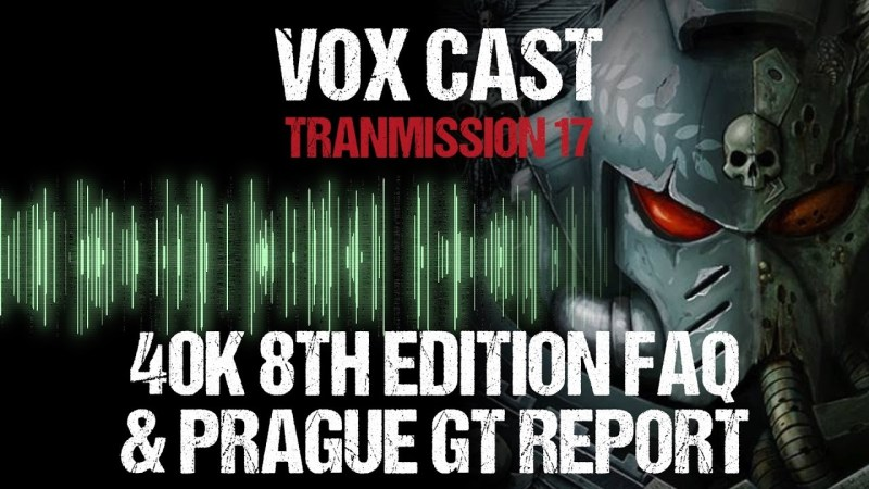 Vox Cast Transmission 17: 40k 8th Edition FAQ & The Prague GT Report