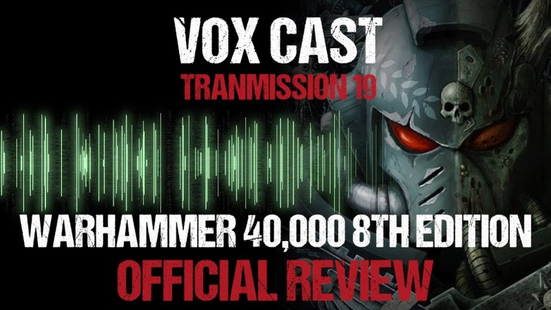 Vox Cast Transmission 19: Warhammer 40k 8th Edition Official Review