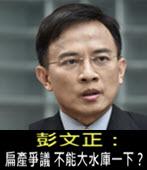 彭文正:扁產爭議 不能大水庫一下?- 台灣e新聞