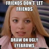 friends dont let friends draw on eyebrows