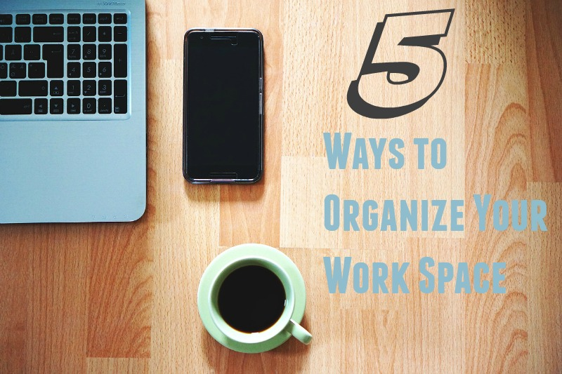 5 Ways to Organize Your Work Space