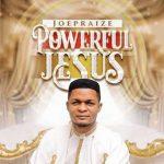 Joe Praize _ Powerful Jesua