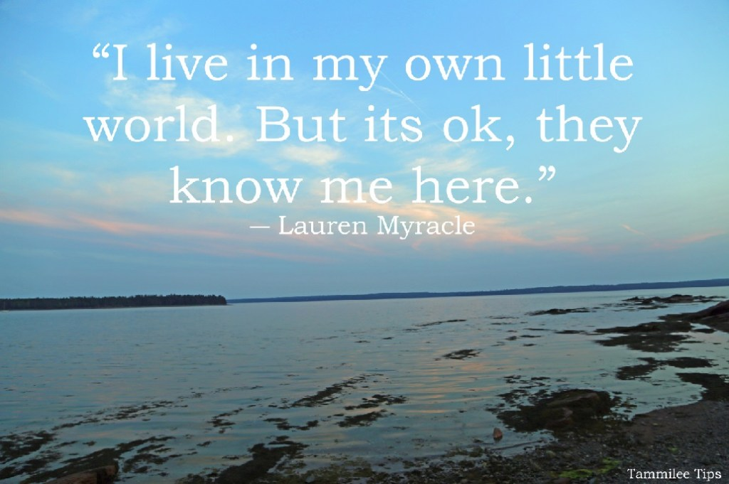"""""""I live in my own little world. But its ok, they know me here."""""""