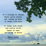 It's strange to change Feels quite unsure But change we must It keeps life pure It keeps life fresh and really alive keeps us sa