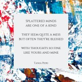 Splattered minds are one of a kind they seem quite a mess but often they're blessed with thoughts so fine like yours and mine