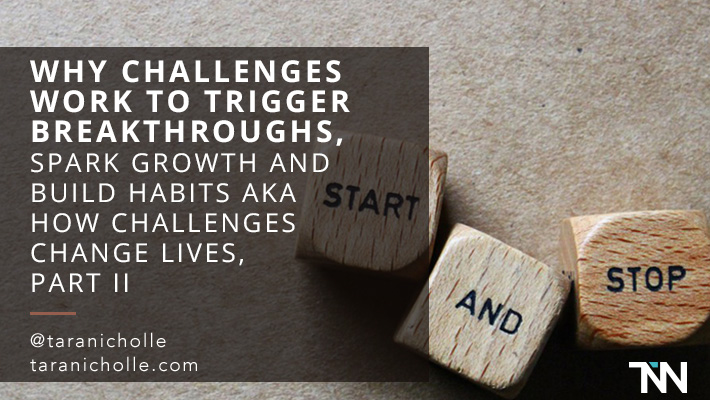 Why Challenges Work to Trigger Breakthroughs, Spark Growth and Build Habits aka How Challenges Change Lives, Part II