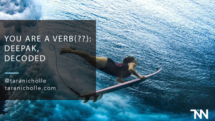 You Are a Verb(??): Deepak, Decoded