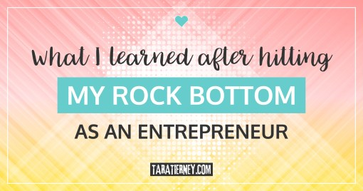 What I Learned After Hitting my Rock Bottom as an Entrepreneur | Tara Tierney