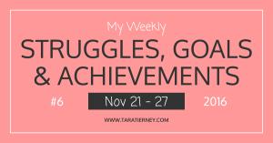 Weekly Struggles Goals Achievements FB 6 Nov 21 - 27 2016   Tara Tierney