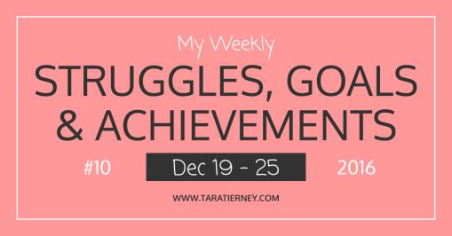 Weekly Struggles Goals Achievements FB 10 Dec 19 - 25 2016 | Tara Tierney