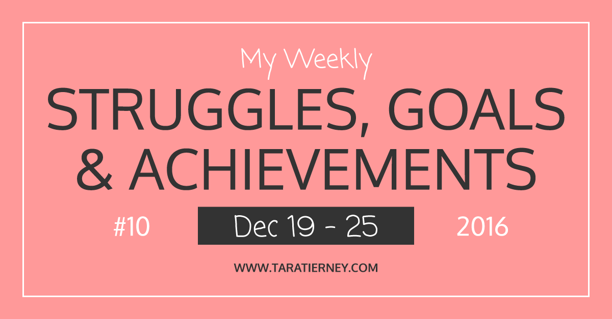 Weekly Struggles Goals Achievements FB 10 Dec 19 - 25 2016 | Tara Tierney