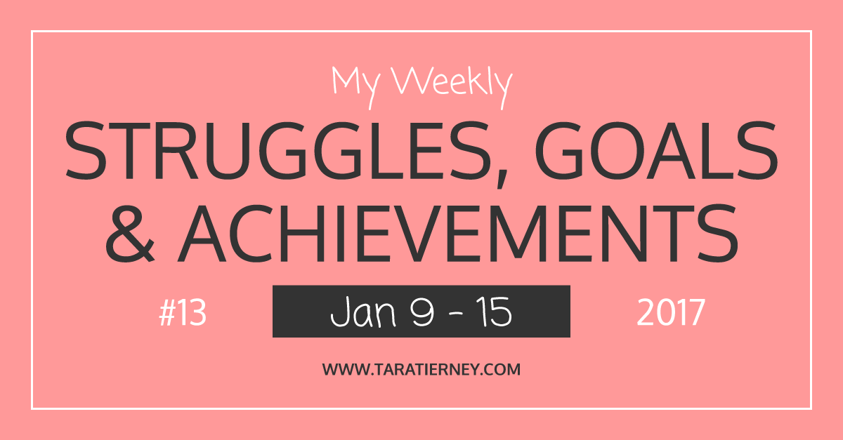 Weekly Struggles Goals Achievements FB #13 Jan 9 - 15 2017 | Tara Tierney