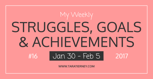 Weekly Struggles Goals Achievements FB 16 Jan 30 - Feb 5 2017 | Tara Tierney