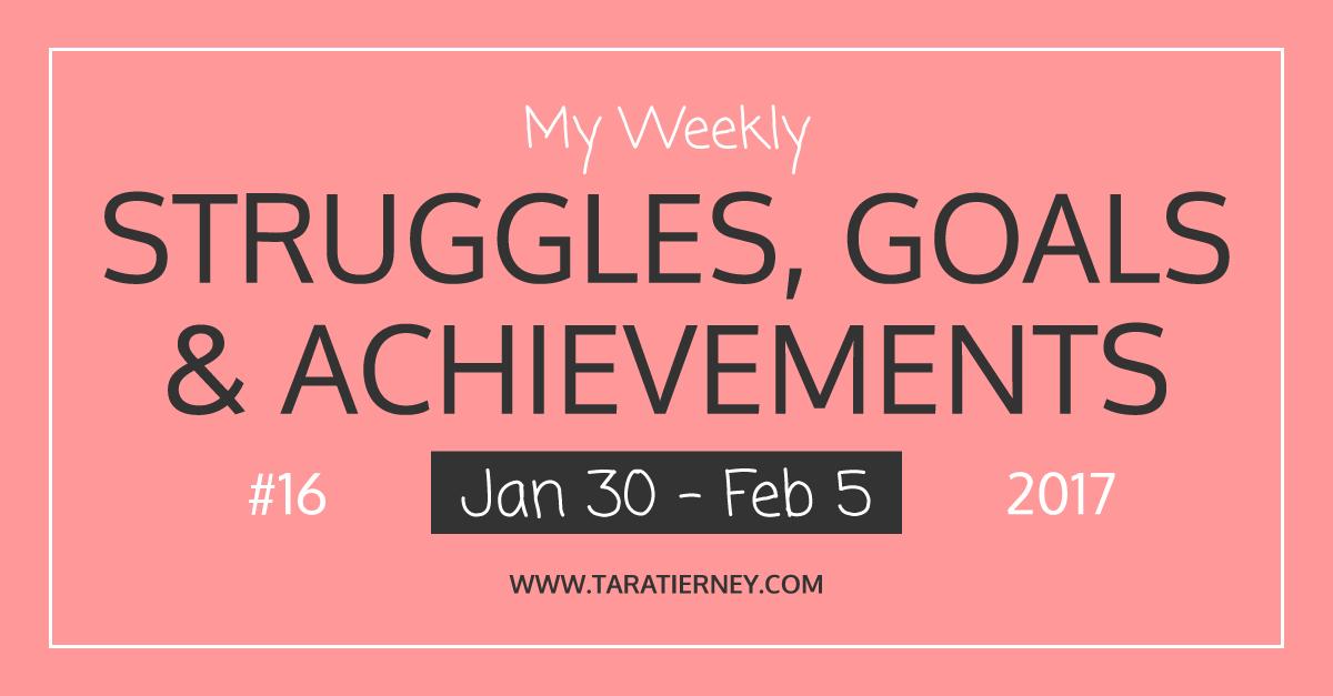 Weekly Struggles Goals Achievements FB 16 Jan 30 - Feb 5 2017 | Tara Tierney