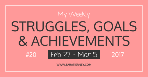 Weekly Struggles Goals Achievements FB 20 Feb 27 - Mar 5 2017 | Tara Tierney