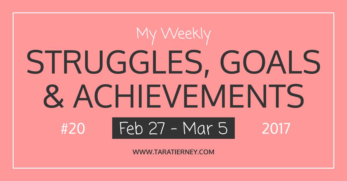 Weekly Struggles Goals Achievements FB 20 Feb 27 - Mar 5 2017 | Tara Tierney