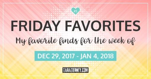 Friday Favorites 5 | December 29, 2017 - January 4, 2018 | Tara Tierney