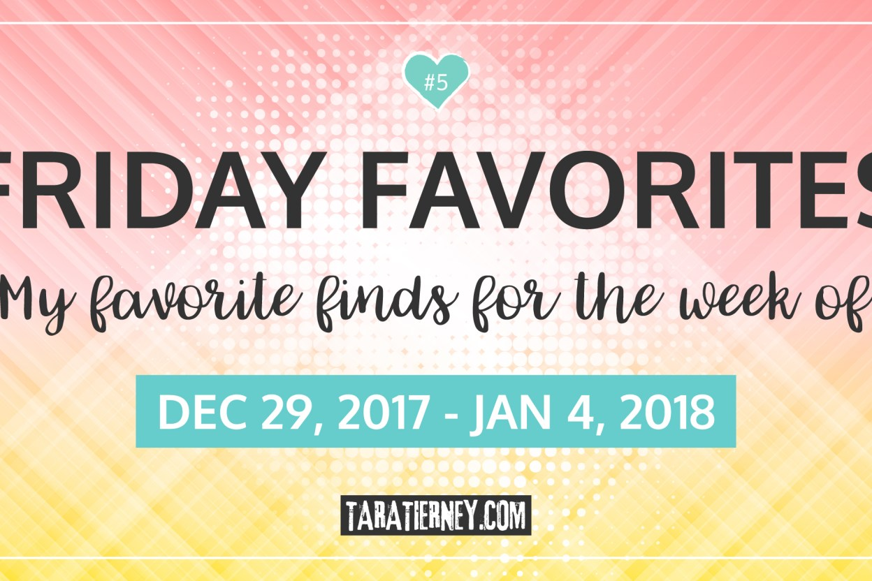 Friday Favorites 5 | December 29, 2017 - January 4, 2018 | Tara Tierney
