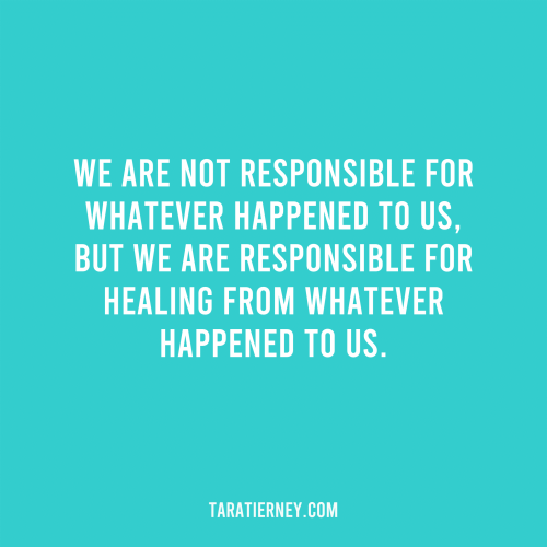 We are not responsible for whatever happened to us, but we are responsible for healing from whatever happened to us.
