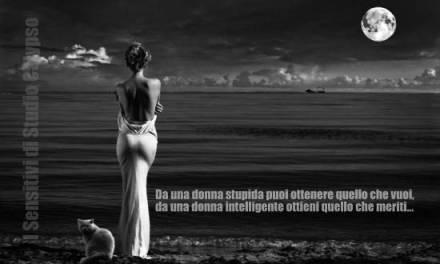 Da una donna stupida puoi ottenere quello che vuoi, da una donna intelligente ottieni quello che meriti!