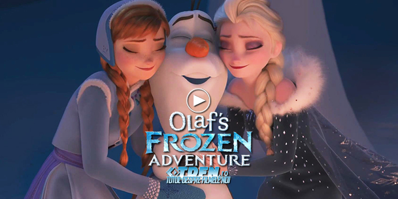Primul Trailer OLAF'S FROZEN ADVENTURE, Animaţia Ce Reuneşte Personajele Din REGATUL DE GHEAŢĂ