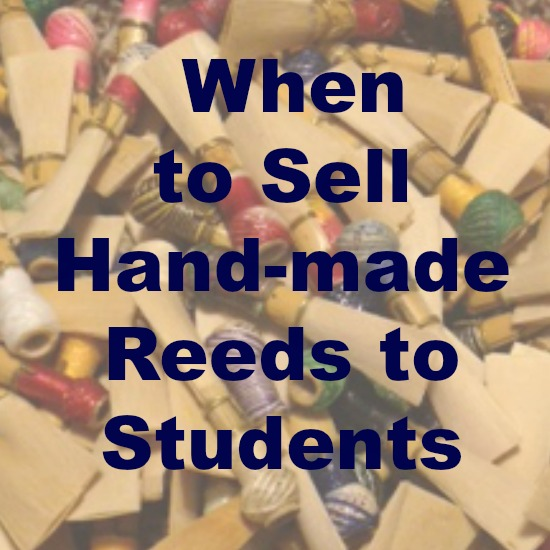 When to sell your hand-made bassoon reeds to your students