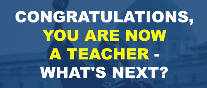 CONGRATULATIONS, YOU ARE NOW A TEACHER WHAT'S NEXT