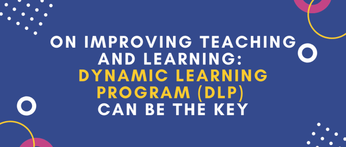 ON IMPROVING TEACHING AND LEARNING_ DYNAMIC LEARNING PROGRAM (DLP) CAN BE THE KEY