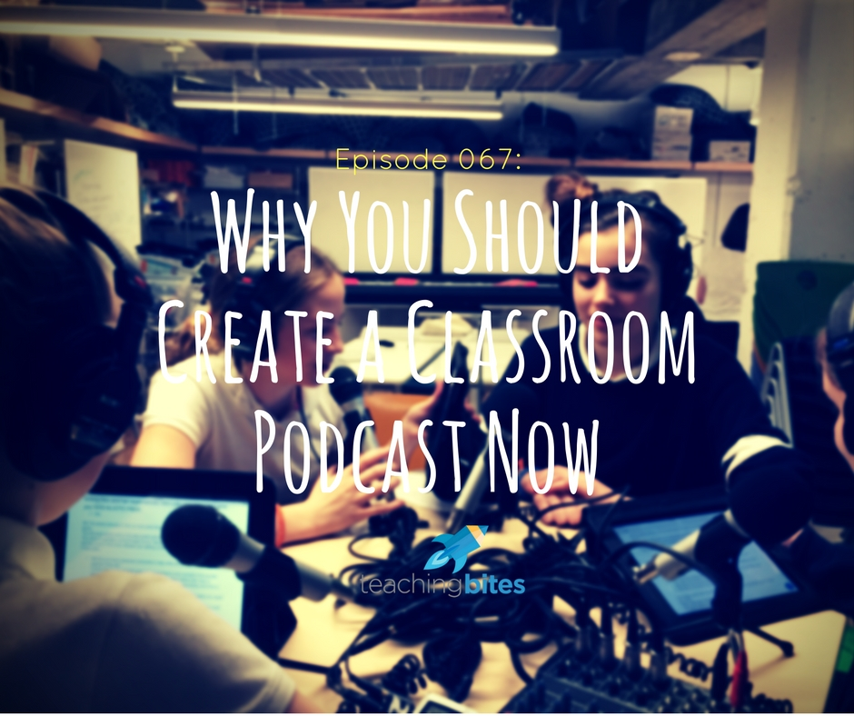 067: Why You Should Create a Classroom Podcast Now!