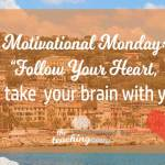 Motivational Monday: Follow Your Heart, But Take Your Brain with You