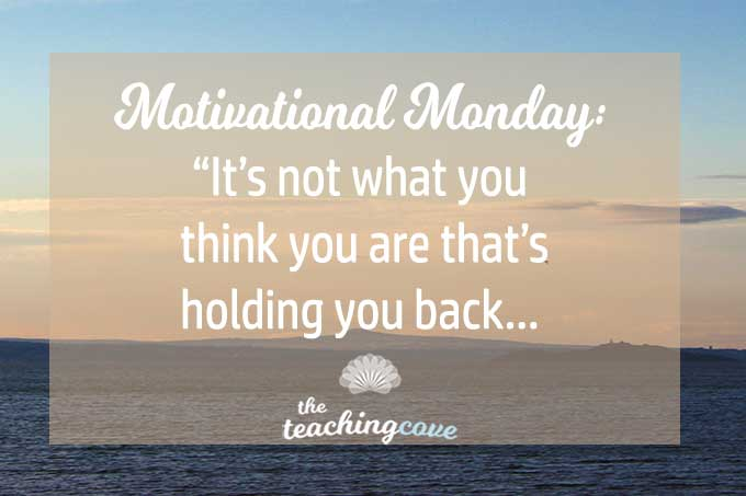 Motivational Monday: It's Not What You Think You Are That's Holding You Back…