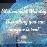 Motivational Monday: Everything You Can Imagine Is Real