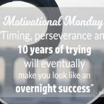Motivational Monday: An Overnight Success Is 10 Years of Timing & Perseverance