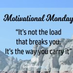 Motivational Monday: It's Not the (Work) Load that Breaks You, It's How You Carry It