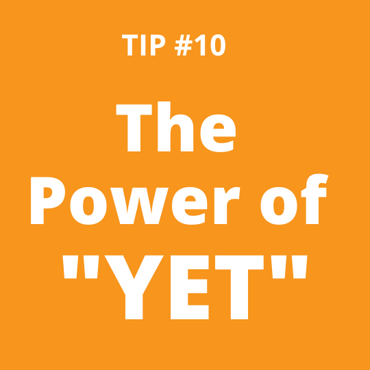 """TIP #10 The Power of """"YET"""""""