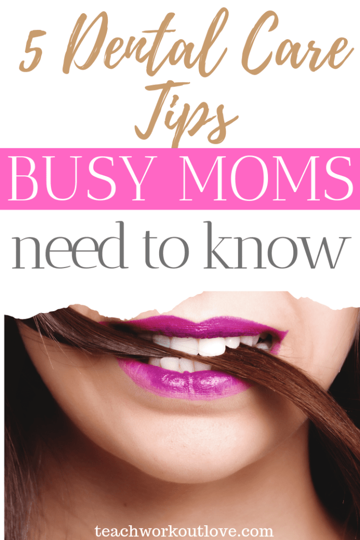 5-dental-care-tips-busy-moms-need-to-know-teachworkoutlove.com-TWL-Working-Moms
