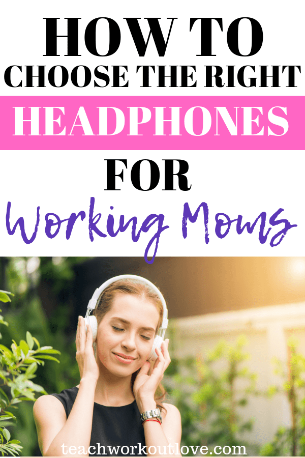 choose-the-right-headphones-for-working-moms-teachworkoutlove.com-TWL-Working-Moms