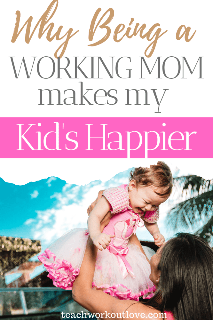 why-being-a-working-mom-makes-my-kids-happier-teachworkoutlove.com-TWL-Working-Moms