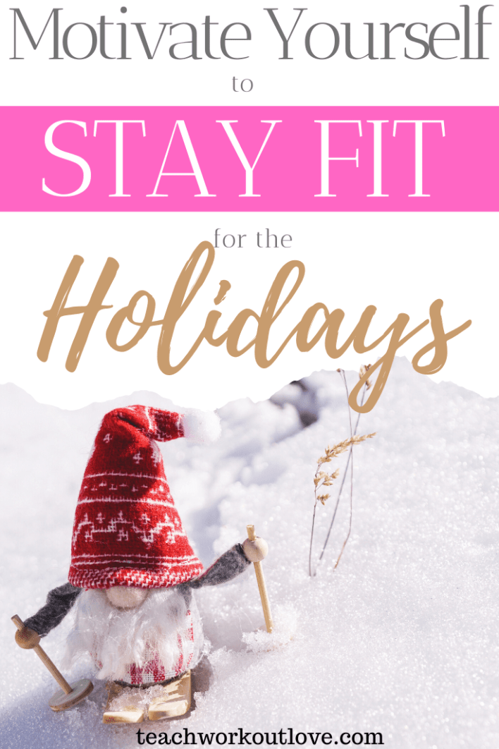 Motivate-Yourself-to-Stay-Fit-for-the-Holidays-teachworkoutlove.com-TWL-Working-Moms