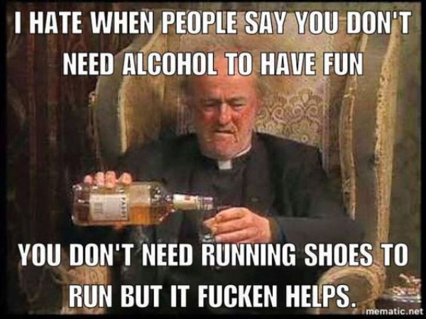 Funny meme, don't need alcohol to have fun, don't need running shoes to run, but it helps