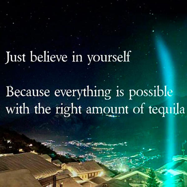 Inspirational quotes ~ Believe in yourself. Everything is possible with the right amount of tequila
