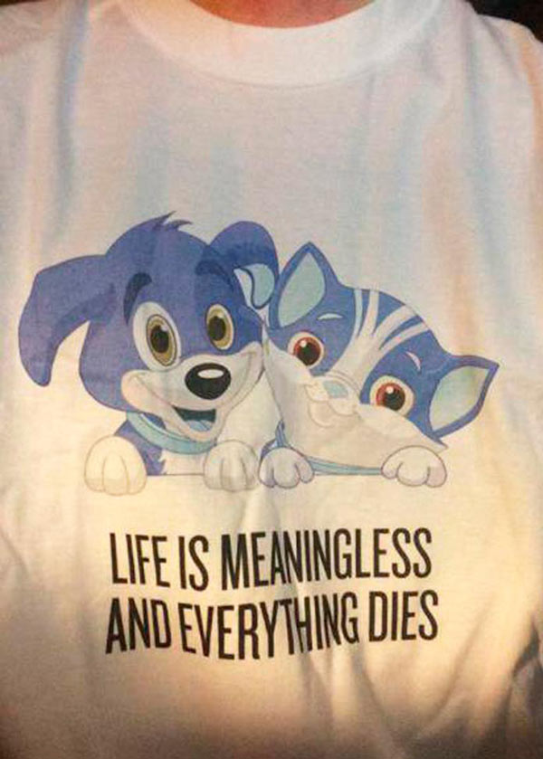 33 Funny Pics & Memes ~ funny T-shirt~ Life is meaningless, Everything dies, puppies, kittens