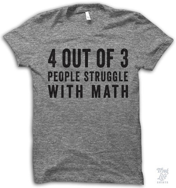 Funny Pics ~ 37 Outrageous Images ~ T-shirt ~ 4 out of 3 people struggle with math