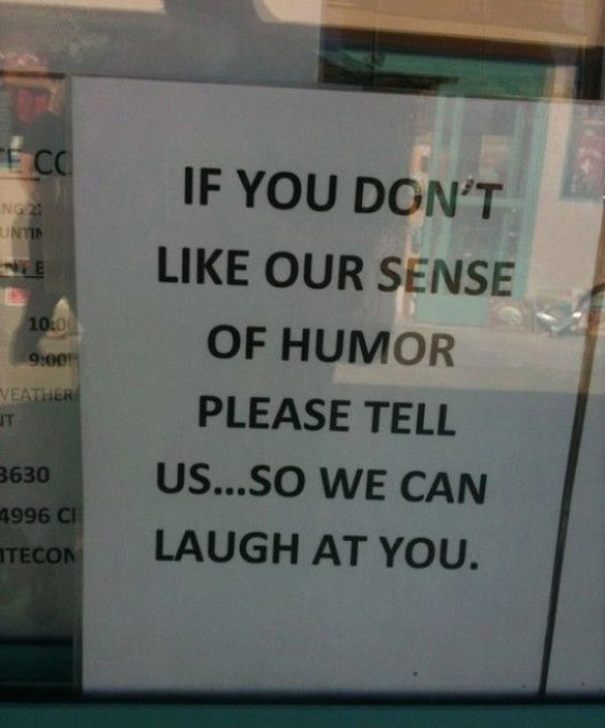 Funny Pics & Memes ~ Funny sign ~ If you don't like our sense of humor tell us so we can laugh at you