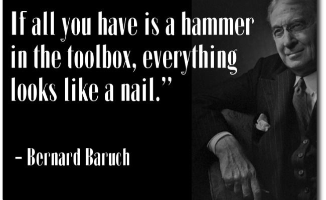 Bernard Baruch If All You Have Is A Hammer In The Toolbox Everything Looks Like A Nail Quote