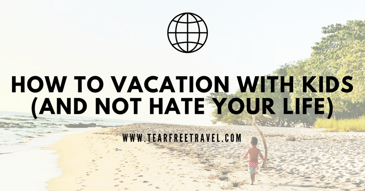 How to vacation with your kids (and not hate your life)
